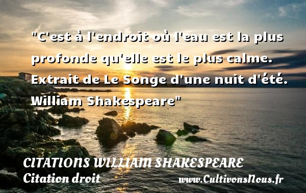 Citations William Shakespeare - Citation droit - C est à l endroit où l eau est la plus profonde qu elle est le plus calme.   Extrait de Le Songe d une nuit d été. William Shakespeare   Une citation sur le droit CITATIONS WILLIAM SHAKESPEARE