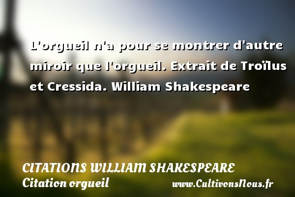 Citations William Shakespeare - Citation orgueil - L orgueil n a pour se montrer d autre miroir que l orgueil.  Extrait de Troïlus et Cressida. William Shakespeare CITATIONS WILLIAM SHAKESPEARE