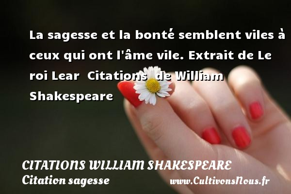 La sagesse et la bonté semblent viles à ceux qui ont l âme vile.  Extrait de Le roi Lear    Citations   de William Shakespeare CITATIONS WILLIAM SHAKESPEARE - Citation sagesse