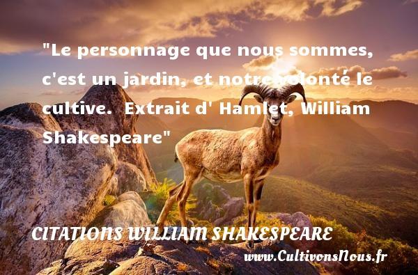 Le personnage que nous sommes, c est un jardin, et notre volonté le cultive.   Extrait d  Hamlet, William Shakespeare   Une citation sur la volonté    CITATIONS WILLIAM SHAKESPEARE - Citation volonté
