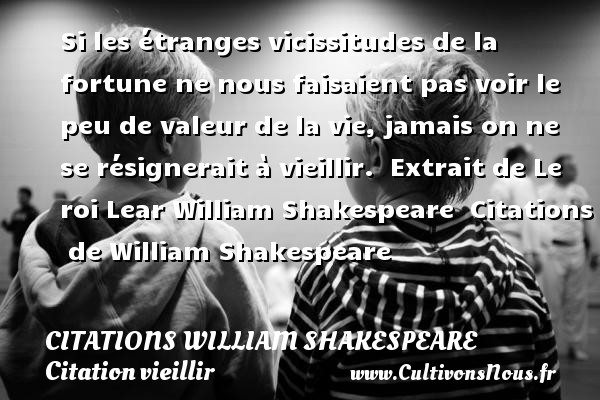 Si les étranges vicissitudes de la fortune ne nous faisaient pas voir le peu de valeur de la vie, jamais on ne se résignerait à vieillir.   Extrait de Le roi Lear William Shakespeare    Citations   de William Shakespeare CITATIONS WILLIAM SHAKESPEARE - Citation vieillir
