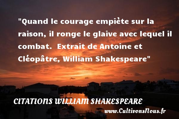 Quand le courage empiète sur la raison, il ronge le glaive avec lequel il combat.   Extrait de Antoine et Cléopâtre, William Shakespeare   Une citation sur le courage CITATIONS WILLIAM SHAKESPEARE - Citation courage