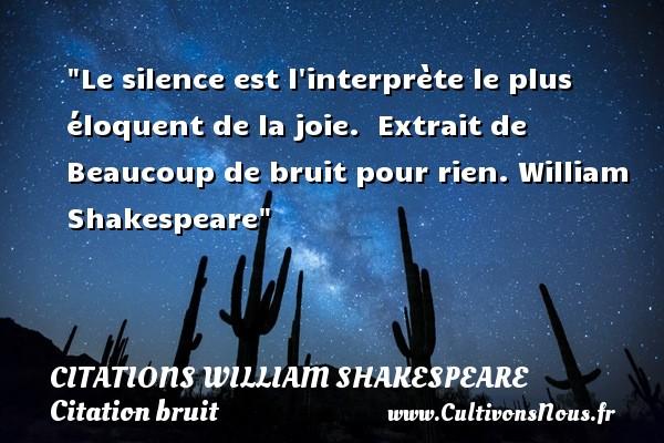 Le silence est l interprète le plus éloquent de la joie.   Extrait de Beaucoup de bruit pour rien. William Shakespeare   Une citation sur le bruit CITATIONS WILLIAM SHAKESPEARE - Citation bruit