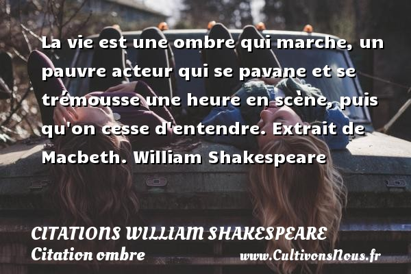 Citations William Shakespeare - Citation ombre - La vie est une ombre qui marche, un pauvre acteur qui se pavane et se trémousse une heure en scène, puis qu on cesse d entendre.  Extrait de Macbeth. William Shakespeare CITATIONS WILLIAM SHAKESPEARE
