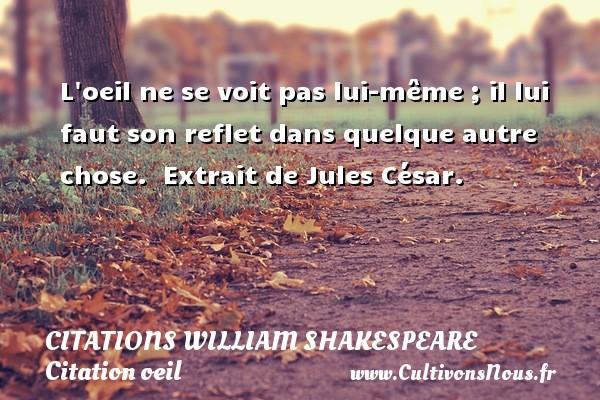 Citations William Shakespeare - Citation oeil - L oeil ne se voit pas lui-même ; il lui faut son reflet dans quelque autre chose.  Extrait de Jules César.   Une citation de William Shakespeare CITATIONS WILLIAM SHAKESPEARE