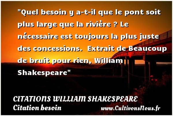 Citations William Shakespeare - Citation besoin - Quel besoin y a-t-il que le pont soit plus large que la rivière ? Le nécessaire est toujours la plus juste des concessions.   Extrait de Beaucoup de bruit pour rien, William Shakespeare   Une citation sur le besoin CITATIONS WILLIAM SHAKESPEARE
