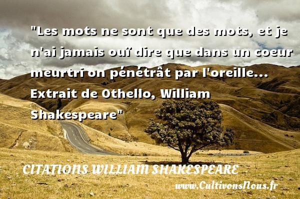 Les mots ne sont que des mots, et je n ai jamais ouï dire que dans un coeur meurtri on pénétrât par l oreille...   Extrait de Othello, William Shakespeare   Une citation sur les dires    CITATIONS WILLIAM SHAKESPEARE - Citation dire