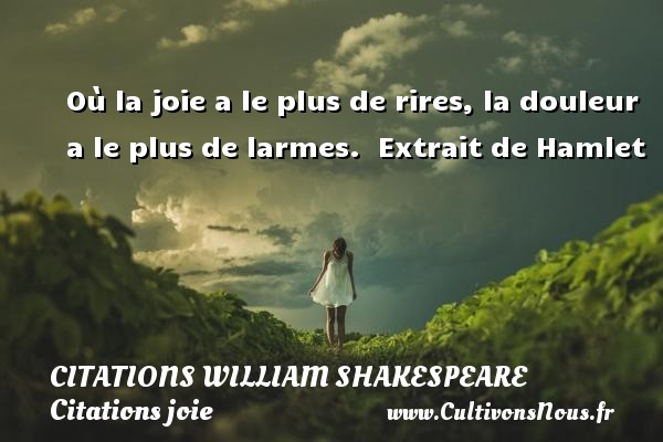 Citations William Shakespeare - Citations joie - Où la joie a le plus de rires, la douleur a le plus de larmes.   Extrait de Hamlet   Une citation de William Shakespeare CITATIONS WILLIAM SHAKESPEARE