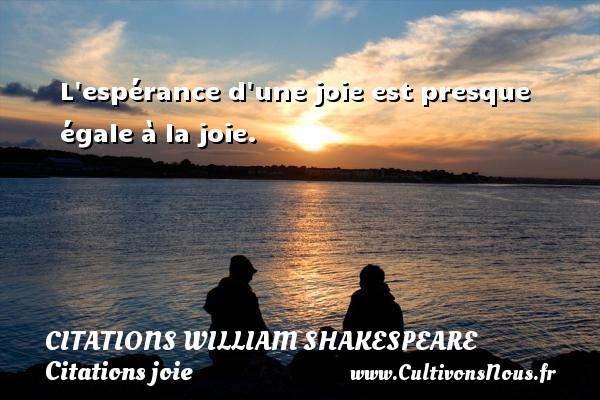 Citations William Shakespeare - Citations joie - L espérance d une joie est presque égale à la joie.   Une citationde William Shakespeare CITATIONS WILLIAM SHAKESPEARE