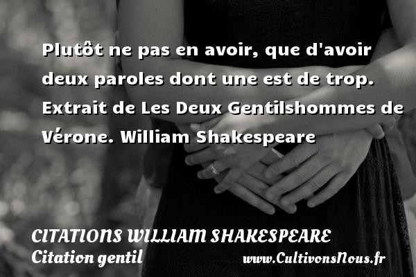 Citations William Shakespeare - Citation gentil - Plutôt ne pas en avoir, que d avoir deux paroles dont une est de trop.   Extrait de Les Deux Gentilshommes de Vérone. William Shakespeare    CITATIONS WILLIAM SHAKESPEARE