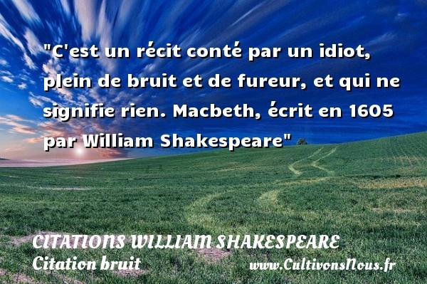 C est un récit conté par un idiot, plein de bruit et de fureur, et qui ne signifie rien.  Macbeth, écrit en 1605 par William Shakespeare   Une citation sur le bruit CITATIONS WILLIAM SHAKESPEARE - Citation bruit