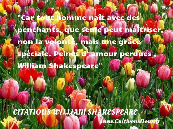 Car tout homme naît avec des penchants, que seule peut maîtriser, non la volonté, mais une grâce spéciale.  Peines d  amour perdues ,   William Shakespeare   Une citation sur la volonté CITATIONS WILLIAM SHAKESPEARE - Citation volonté - Citations amour perdu