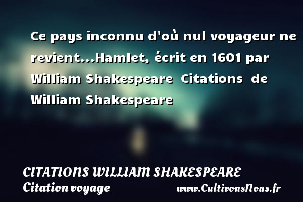 Citaten Shakespeare Hamlet : Ce pays inconnu d où nul voyageur ne citations william