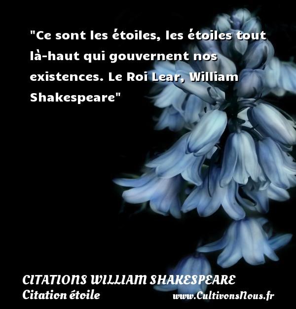 Ce sont les étoiles, les étoiles tout là-haut qui gouvernent nos existences.  Le Roi Lear, William Shakespeare   Une citation sur les étoiles    CITATIONS WILLIAM SHAKESPEARE - Citation étoile