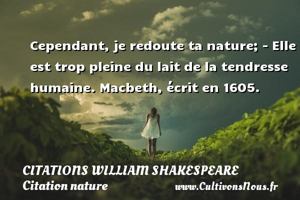Citations William Shakespeare - Citation nature - Cependant, je redoute ta nature; - Elle est trop pleine du lait de la tendresse humaine.  Macbeth, écrit en 1605.   Une citation de William Shakespeare CITATIONS WILLIAM SHAKESPEARE