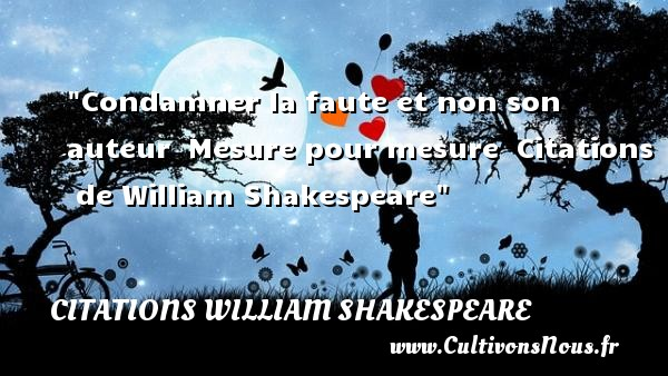 Citations William Shakespeare - Citation fautes - Condamner la faute et non son auteur.  Mesure pour mesure . William Shakespeare   Une citation sur faute CITATIONS WILLIAM SHAKESPEARE