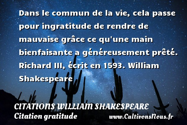 Dans le commun de la vie, cela passe pour ingratitude de rendre de mauvaise grâce ce qu une main bienfaisante a généreusement prêté.  Richard III, écrit en 1593. William Shakespeare     CITATIONS WILLIAM SHAKESPEARE - Citation gratitude