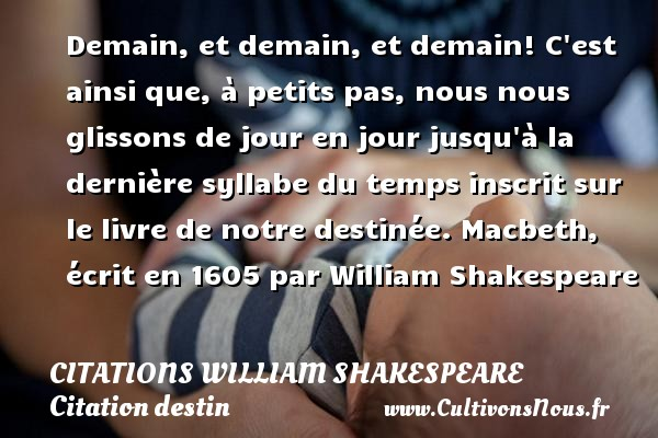 Citations William Shakespeare - Citation destin - Demain, et demain, et demain! C est ainsi que, à petits pas, nous nous glissons de jour en jour jusqu à la dernière syllabe du temps inscrit sur le livre de notre destinée.  Macbeth, écrit en 1605 par William Shakespeare   Une citation sur le destin CITATIONS WILLIAM SHAKESPEARE