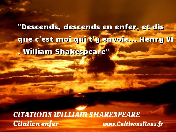 Descends, descends en enfer, et dis que c est moi qui t y envoie...  Henry VI .  William Shakespeare   Une citation sur l enfer CITATIONS WILLIAM SHAKESPEARE - Citation enfer