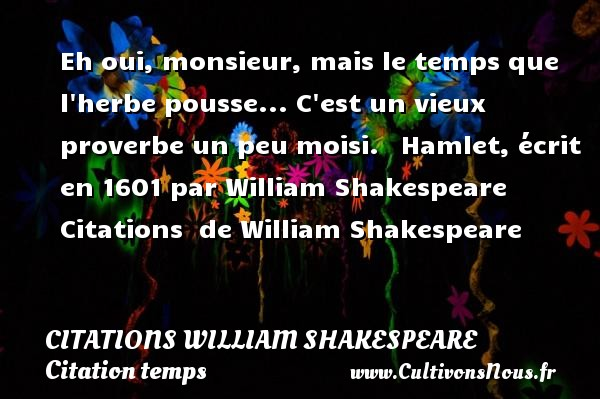 Citations William Shakespeare - Citation temps - Eh oui, monsieur, mais le temps que l herbe pousse... C est un vieux proverbe un peu moisi.     Hamlet, écrit en 1601 par William Shakespeare    Citations   de William Shakespeare CITATIONS WILLIAM SHAKESPEARE