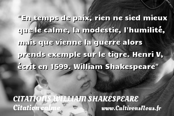 Citations William Shakespeare - Citation calme - Citation temps - En temps de paix, rien ne sied mieux que le calme, la modestie, l humilité, mais que vienne la guerre alors prends exemple sur le tigre.  Henri V, écrit en 1599. William Shakespeare   Une citation sur le calme CITATIONS WILLIAM SHAKESPEARE