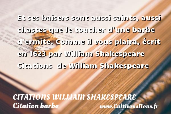 Et ses baisers sont aussi saints, aussi chastes que le toucher d une barbe d ermite.  Comme il vous plaira, écrit en 1623 par William Shakespeare    Citations   de William Shakespeare CITATIONS WILLIAM SHAKESPEARE - Citation barbe