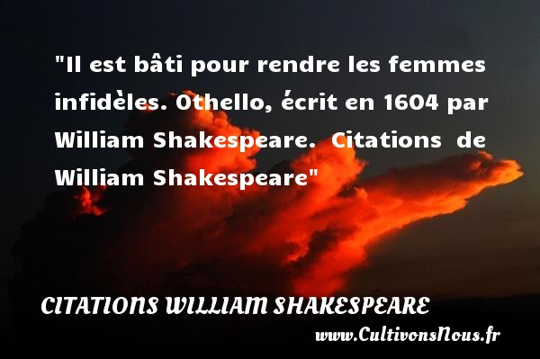 Il est bâti pour rendre les femmes infidèles.  Othello, écrit en 1604 par William Shakespeare.   Citations   de William Shakespeare CITATIONS WILLIAM SHAKESPEARE - Citation infidèle