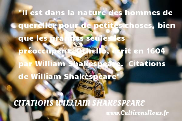 Citations William Shakespeare - Citation nature - Il est dans la nature des hommes de quereller pour de petites choses, bien que les grandes seules les préoccupent.  Othello, écrit en 1604 par William Shakespeare.   Citations   de William Shakespeare CITATIONS WILLIAM SHAKESPEARE
