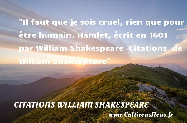 Citations William Shakespeare - Il faut que je sois cruel, rien que pour être humain.  Hamlet, écrit en 1601 par William Shakespeare    Citations   de William Shakespeare CITATIONS WILLIAM SHAKESPEARE