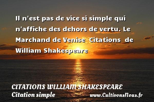 Il n est pas de vice si simple qui n affiche des dehors de vertu.  Le Marchand de Venise    Citations   de William Shakespeare CITATIONS WILLIAM SHAKESPEARE - Citation simple