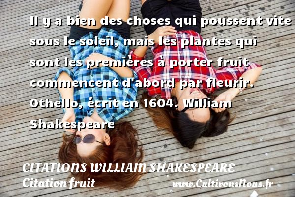 Citations William Shakespeare - Citation fruit - Il y a bien des choses qui poussent vite sous le soleil, mais les plantes qui sont les premières à porter fruit commencent d abord par fleurir.  Othello, écrit en 1604. William Shakespeare     CITATIONS WILLIAM SHAKESPEARE
