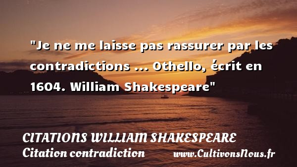 Je ne me laisse pas rassurer par les contradictions ...  Othello, écrit en 1604. William Shakespeare   Une citation sur la contradiction CITATIONS WILLIAM SHAKESPEARE - Citation contradiction