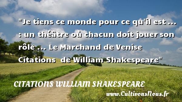 Je tiens ce monde pour ce qu il est... : un théâtre où chacun doit jouerson rôle ...  Le Marchand de Venise    Citations   de William Shakespeare CITATIONS WILLIAM SHAKESPEARE - Citation jouer