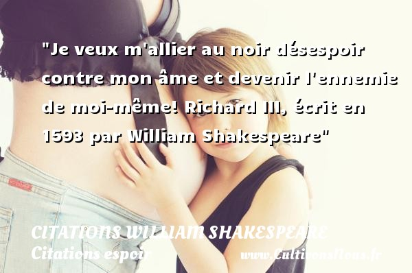Citations William Shakespeare - Citations espoir - Je veux m allier au noir désespoir contre mon âme et devenir l ennemie de moi-même!  Richard III, écrit en 1593 par William Shakespeare   Une citation sur l espoir CITATIONS WILLIAM SHAKESPEARE