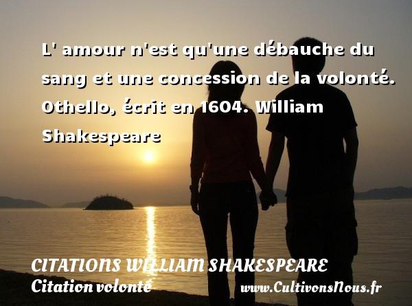 L  amour n est qu une débauche du sang et une concession de la volonté.  Othello, écrit en 1604. William Shakespeare   CITATIONS WILLIAM SHAKESPEARE - Citation volonté