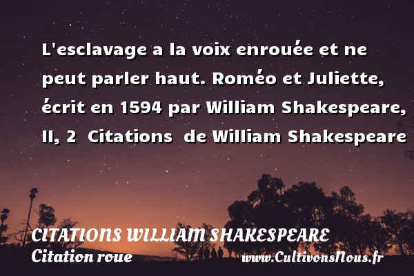 Citations William Shakespeare - Citation roue - L esclavage a la voix enrouée et ne peut parler haut.  Roméo et Juliette, écrit en 1594 par William Shakespeare, II, 2    Citations   de William Shakespeare CITATIONS WILLIAM SHAKESPEARE