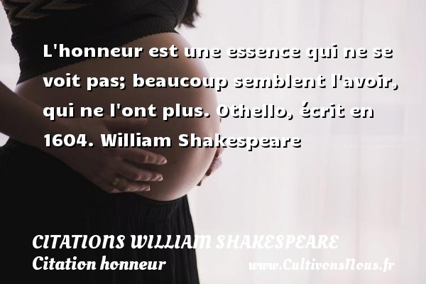 Citations William Shakespeare - Citation honneur - L honneur est une essence qui ne se voit pas; beaucoup semblent l avoir, qui ne l ont plus.  Othello, écrit en 1604. William Shakespeare     CITATIONS WILLIAM SHAKESPEARE