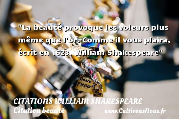La beauté provoque les voleurs plus même que l or.  Comme il vous plaira, écrit en 1623. William Shakespeare   Une citation sur la beauté CITATIONS WILLIAM SHAKESPEARE - Citation beauté