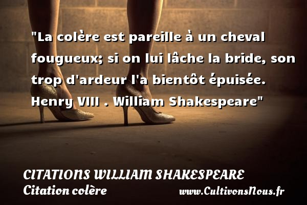Citations William Shakespeare - Citation cheval - Citation colère - La colère est pareille à un cheval fougueux; si on lui lâche la bride, son trop d ardeur l a bientôt épuisée.  Henry VIII .  William Shakespeare   Une citation sur la colère CITATIONS WILLIAM SHAKESPEARE