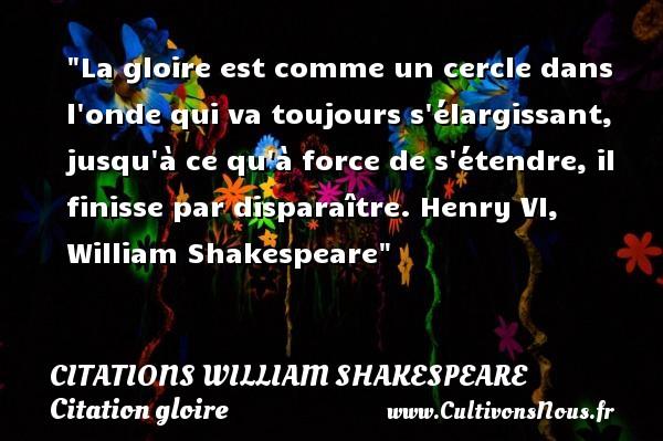 La gloire est comme un cercle dans l onde qui va toujours s élargissant, jusqu à ce qu à force de s étendre, il finisse par disparaître.  Henry VI, William Shakespeare   Une citation sur la gloire CITATIONS WILLIAM SHAKESPEARE - Citations William Shakespeare - Citation gloire