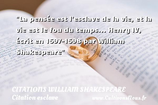 Citations William Shakespeare - Citation esclave - La pensée est l esclave de la vie, et la vie est le fou du temps...  Henry IV, écrit en 1597-1598 par William Shakespeare   Une citation sur l esclave CITATIONS WILLIAM SHAKESPEARE