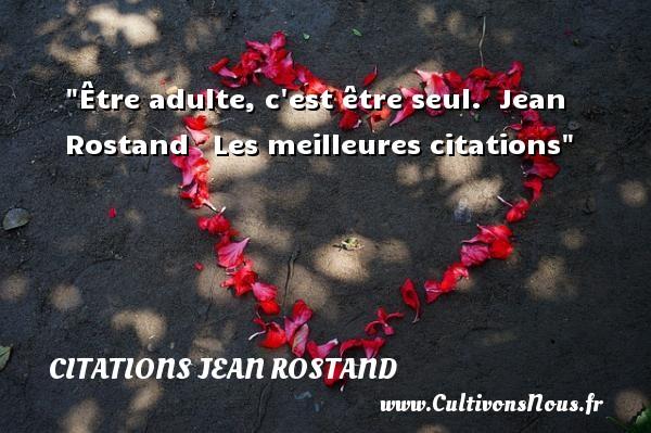 Être adulte, c est être seul.   Jean Rostand   Les meilleures citations CITATIONS JEAN ROSTAND
