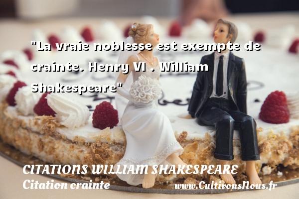 Citations William Shakespeare - Citation crainte - La vraie noblesse est exempte de crainte.  Henry VI .  William Shakespeare   Une citation sur la crainte CITATIONS WILLIAM SHAKESPEARE