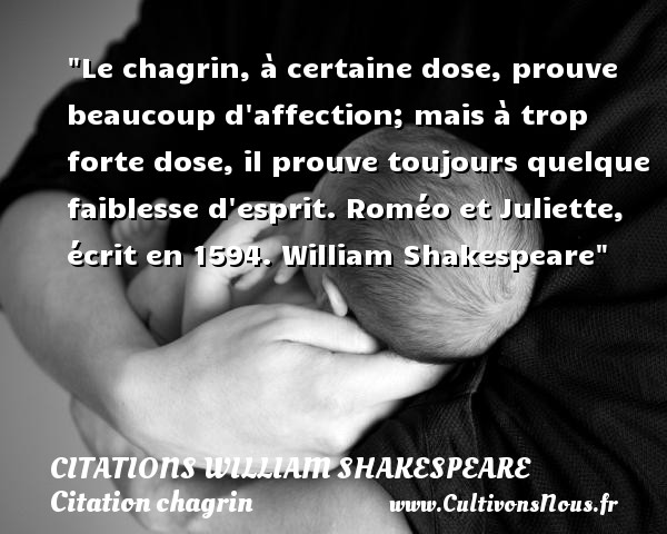 Le chagrin, à certaine dose, prouve beaucoup d affection; mais à trop forte dose, il prouve toujours quelque faiblesse d esprit.  Roméo et Juliette, écrit en 1594. William Shakespeare   Une citation sur le chagrin CITATIONS WILLIAM SHAKESPEARE - Citation chagrin
