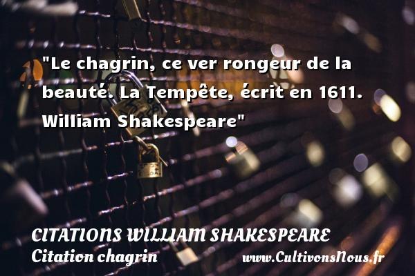 Le chagrin, ce ver rongeur de la beauté.  La Tempête, écrit en 1611. William Shakespeare   Une citation sur le chagrin CITATIONS WILLIAM SHAKESPEARE - Citation chagrin