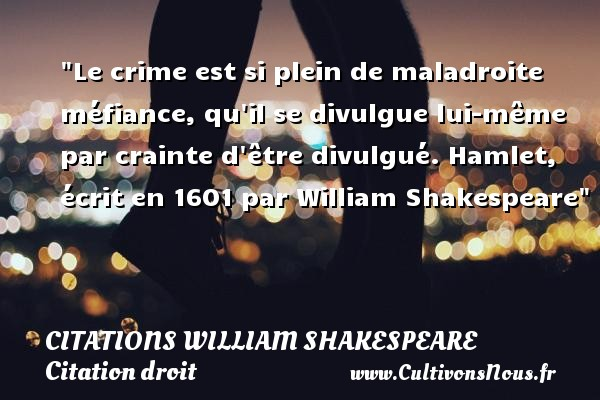Le crime est si plein de maladroite méfiance, qu il se divulgue lui-même par crainte d être divulgué.  Hamlet, écrit en 1601 par William Shakespeare   Une citation sur le droit CITATIONS WILLIAM SHAKESPEARE - Citation droit