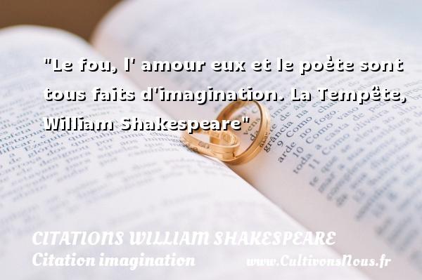 Citations William Shakespeare - Citation imagination - Le fou, l  amour eux et le poète sont tous faits d imagination.  La Tempête, William Shakespeare   Une citation sur l imagination    CITATIONS WILLIAM SHAKESPEARE