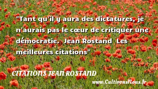 Tant qu il y aura des dictatures, je n aurais pas le cœur de critiquer une démocratie.   Jean Rostand   Les meilleures citations CITATIONS JEAN ROSTAND