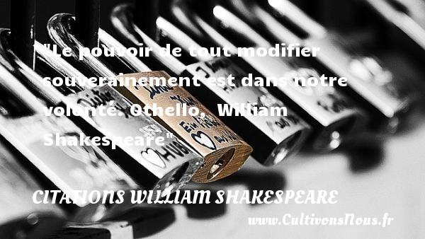 Le pouvoir de tout modifier souverainement est dans notre volonté.  Othello, William Shakespeare   Une citation sur la volonté      CITATIONS WILLIAM SHAKESPEARE - Citation volonté