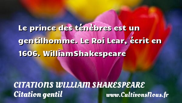 Le prince des ténèbres est un gentilhomme.  Le Roi Lear, écrit en 1606. WilliamShakespeare     CITATIONS WILLIAM SHAKESPEARE - Citation gentil